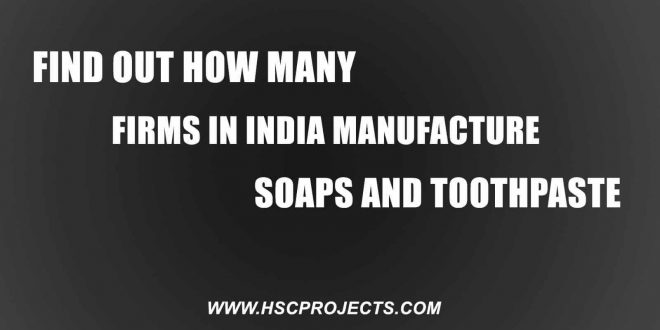 Firms in India Manufacture Soaps and Tooth Paste, Find Out How Many Firms in India Manufacture Soaps and Tooth Paste, HSC Projects, HSC Projects