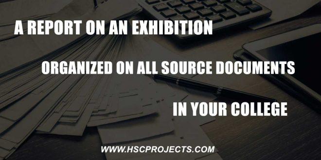 A Report On Exhibition Organized On All Source Documents, A Report On Exhibition Organized On All Source Documents In Your College, HSC Projects, HSC Projects