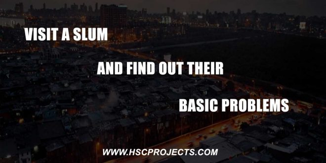 Visit A Slum And Find Out Their Basic Problems, Visit A Slum And Find Out Their Basic Problems, HSC Projects, HSC Projects