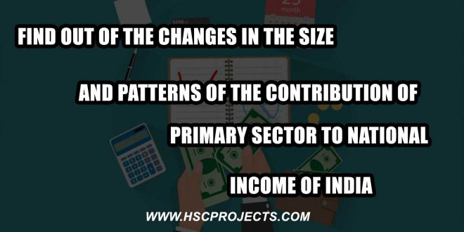 Changes in the Size and Patterns of the Contribution of Primary Sector, Find Out of the Changes in the Size and Patterns of the Contribution of Primary Sector to National Income of India, HSC Projects, HSC Projects