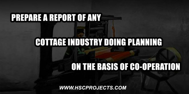 cottage industry doing planning, Prepare a Report of Any Cottage Industry Doing Planning on the Basis of Co-operation, HSC Projects, HSC Projects