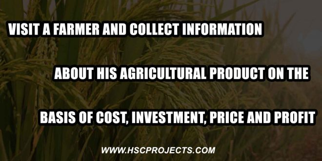 Visit a Farmer And Collect Information About His Agricultural Product, Visit a Farmer And Collect Information About His Agricultural Product On the Basis of Cost, Investment, Price and Profit, HSC Projects