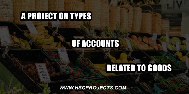 Types of accounts related to goods, A Project on Types of Accounts Related to Goods, HSC Projects, HSC Projects