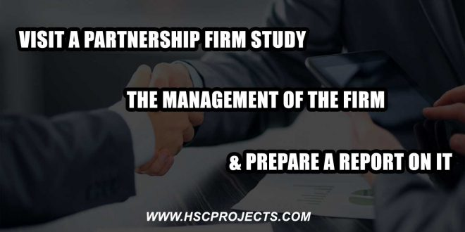 Study the Management of the Firm And Prepare a Report on it, Visit a Partnership Firm, Study the Management of the Firm And Prepare a Report on it, HSC Projects