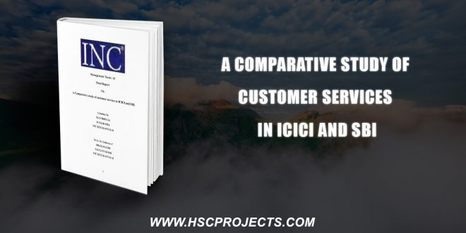 , A Comparative Study Of Customer Services In ICICI And SBI, HSC Projects, HSC Projects