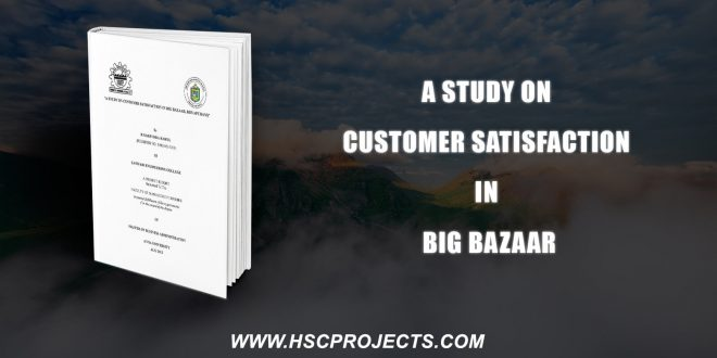 , A Study On Customer Satisfaction In Big Bazaar, HSC Projects, HSC Projects