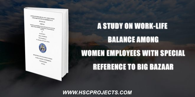 , A Study On Work-Life Balance Among Women Employees With Special Reference To Big Bazaar, HSC Projects, HSC Projects