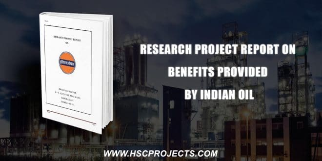 , Research Project Report On Benefits Provided By Indian Oil, HSC Projects, HSC Projects