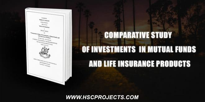 , Comparative Study Of Investments In Mutual Funds And Life Insurance Products, HSC Projects, HSC Projects