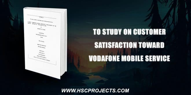 , To Study On Customer Satisfaction Toward Vodafone Mobile Service, HSC Projects, HSC Projects