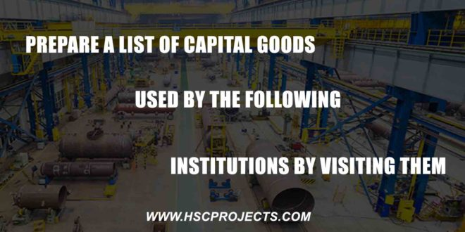 Prepare a List of Capital Goods Used by the Following Institutions by Visiting Them, Prepare a List of Capital Goods Used by the Following Institutions by Visiting Them, HSC Projects, HSC Projects