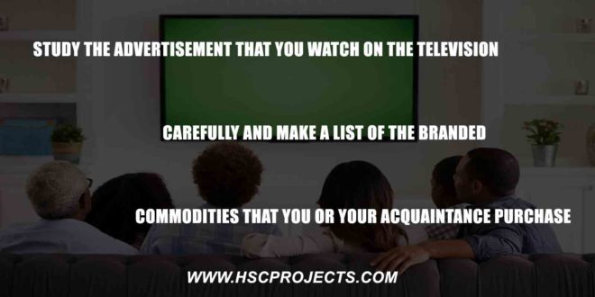 , Study The Advertisement That You Watch on The Television Carefully and Make a List of The Branded Commodities That You or Your Acquaintance Purchase, HSC Projects